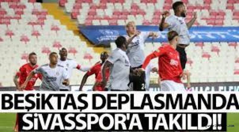 Beşiktaş deplasmanda Sivasspor'a takıldı